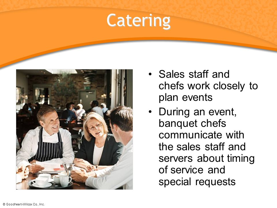 © Goodheart-Willcox Co., Inc. Catering Sales staff and chefs work closely to plan events During an event, banquet chefs communicate with the sales sta
