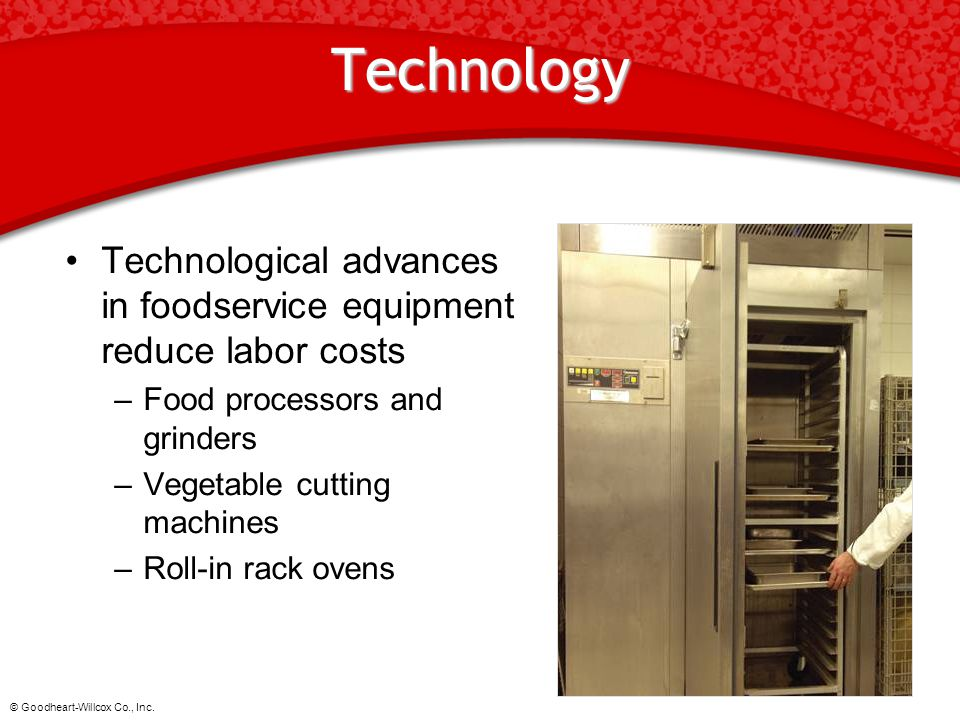 © Goodheart-Willcox Co., Inc. Technology Technological advances in foodservice equipment reduce labor costs –Food processors and grinders –Vegetable c