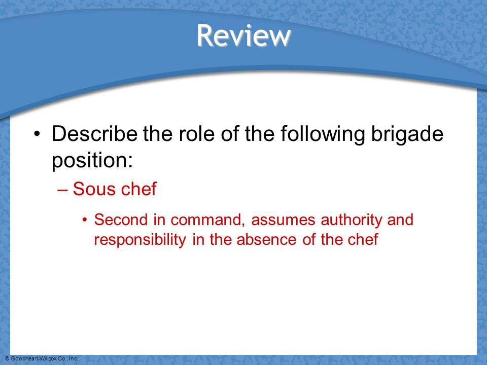 © Goodheart-Willcox Co., Inc. Review Describe the role of the following brigade position: –Sous chef Second in command, assumes authority and responsi