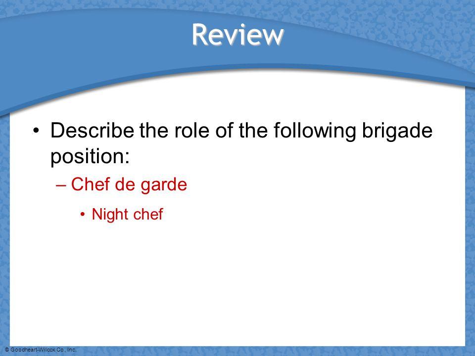 © Goodheart-Willcox Co., Inc. Review Describe the role of the following brigade position: –Chef de garde Night chef