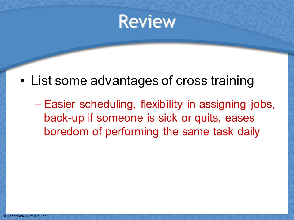 © Goodheart-Willcox Co., Inc. Review List some advantages of cross training –Easier scheduling, flexibility in assigning jobs, back-up if someone is s
