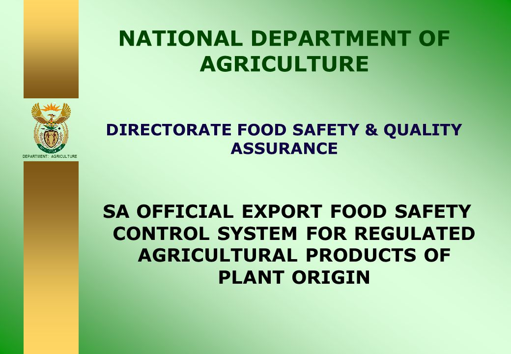 DEPARTMENT: AGRICULTURE CONTENTS  Why food safety control systems  Current situation  Current mandates  EU Food safety requirements  Proposed food safety system  Registration  Traceability  Official control & fees  Proposed changes to export standards & requirements