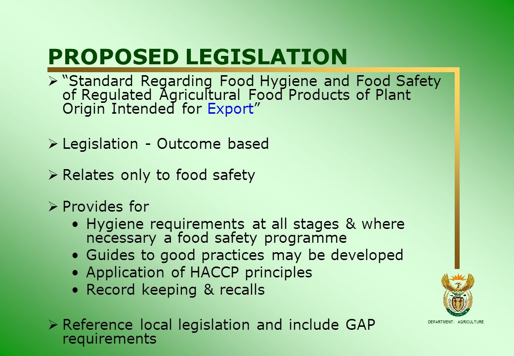 DEPARTMENT: AGRICULTURE PROPOSED LEGISLATION  Standard Regarding Food Hygiene and Food Safety of Regulated Agricultural Food Products of Plant Origin Intended for Export  Legislation - Outcome based  Relates only to food safety  Provides for Hygiene requirements at all stages & where necessary a food safety programme Guides to good practices may be developed Application of HACCP principles Record keeping & recalls  Reference local legislation and include GAP requirements