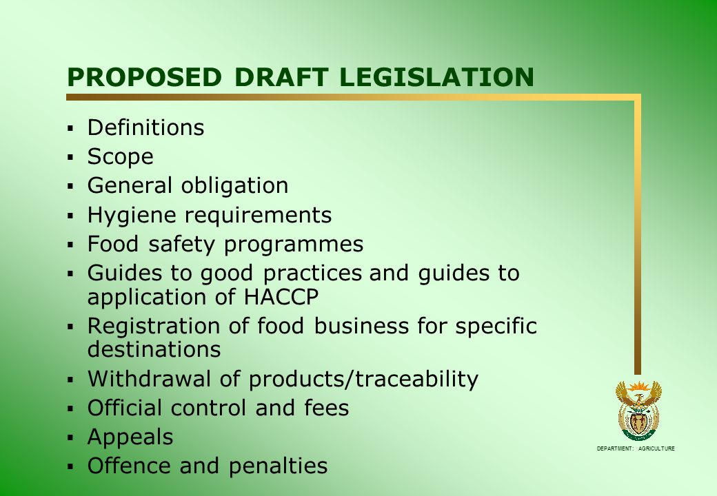 DEPARTMENT: AGRICULTURE PROPOSED DRAFT LEGISLATION  Definitions  Scope  General obligation  Hygiene requirements  Food safety programmes  Guides to good practices and guides to application of HACCP  Registration of food business for specific destinations  Withdrawal of products/traceability  Official control and fees  Appeals  Offence and penalties