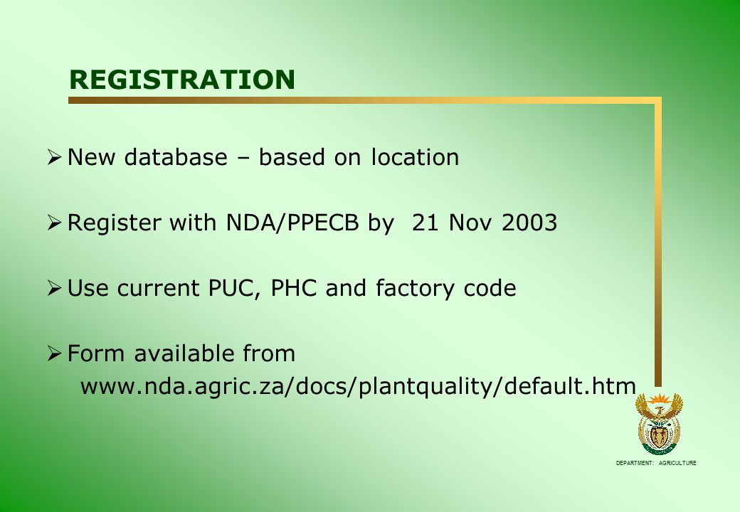 DEPARTMENT: AGRICULTURE REGISTRATION  New database – based on location  Register with NDA/PPECB by 21 Nov 2003  Use current PUC, PHC and factory code  Form available from www.nda.agric.za/docs/plantquality/default.htm