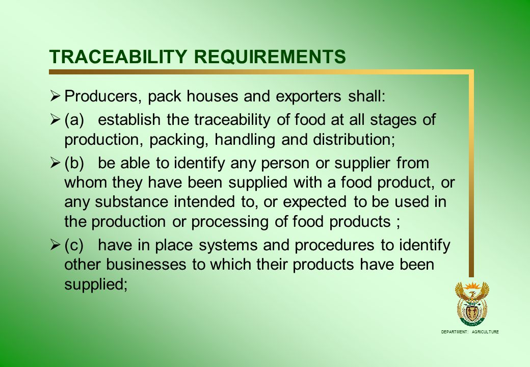 DEPARTMENT: AGRICULTURE TRACEABILITY REQUIREMENTS  Producers, pack houses and exporters shall:  (a)establish the traceability of food at all stages of production, packing, handling and distribution;  (b)be able to identify any person or supplier from whom they have been supplied with a food product, or any substance intended to, or expected to be used in the production or processing of food products ;  (c)have in place systems and procedures to identify other businesses to which their products have been supplied;