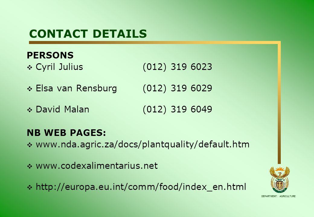 DEPARTMENT: AGRICULTURE CONTACT DETAILS PERSONS  Cyril Julius (012) 319 6023  Elsa van Rensburg(012) 319 6029  David Malan(012) 319 6049 NB WEB PAGES:  www.nda.agric.za/docs/plantquality/default.htm  www.codexalimentarius.net  http://europa.eu.int/comm/food/index_en.html