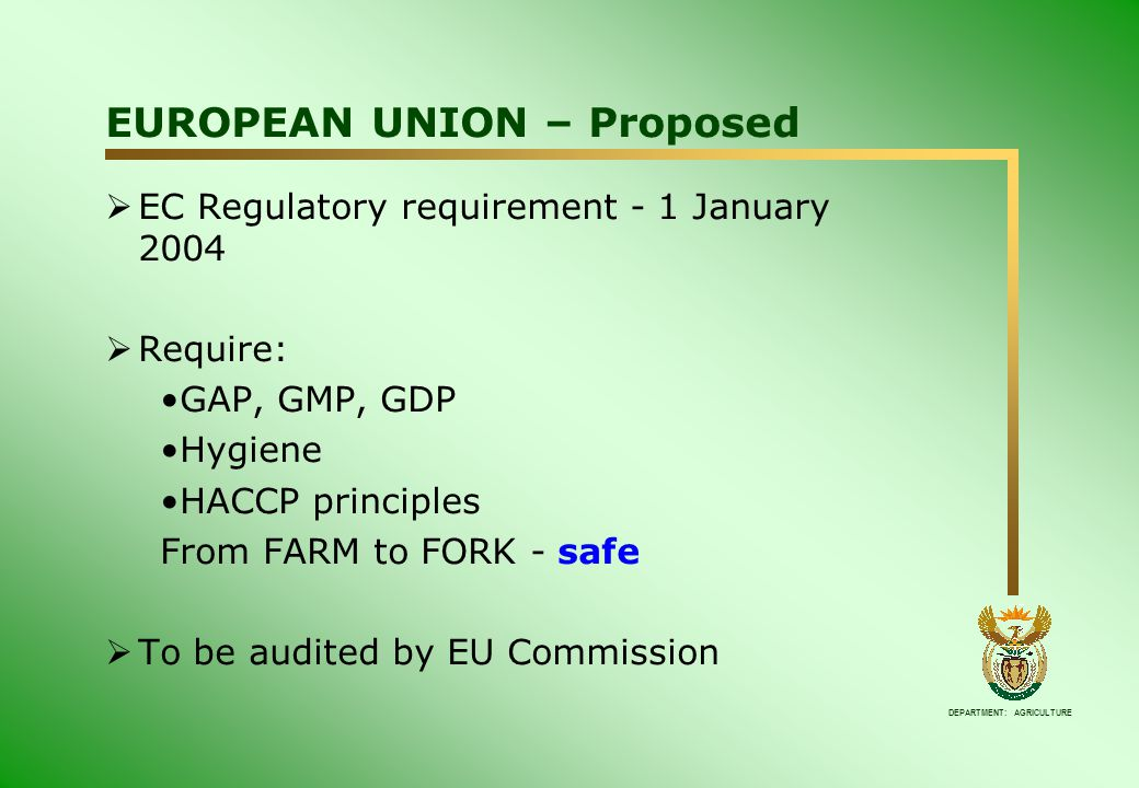 DEPARTMENT: AGRICULTURE  EC Regulatory requirement - 1 January 2004  Require: GAP, GMP, GDP Hygiene HACCP principles From FARM to FORK - safe  To be audited by EU Commission EUROPEAN UNION – Proposed