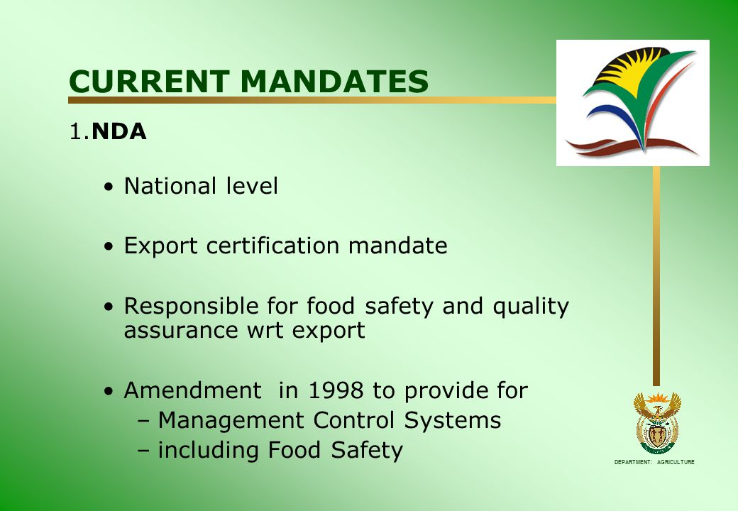 DEPARTMENT: AGRICULTURE CURRENT MANDATES 1.NDA National level Export certification mandate Responsible for food safety and quality assurance wrt export Amendment in 1998 to provide for –Management Control Systems –including Food Safety