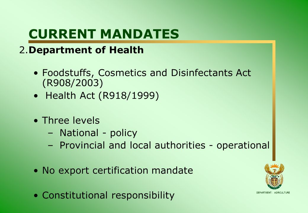 DEPARTMENT: AGRICULTURE CURRENT MANDATES 2.Department of Health Foodstuffs, Cosmetics and Disinfectants Act (R908/2003) Health Act (R918/1999) Three levels – National - policy – Provincial and local authorities - operational No export certification mandate Constitutional responsibility