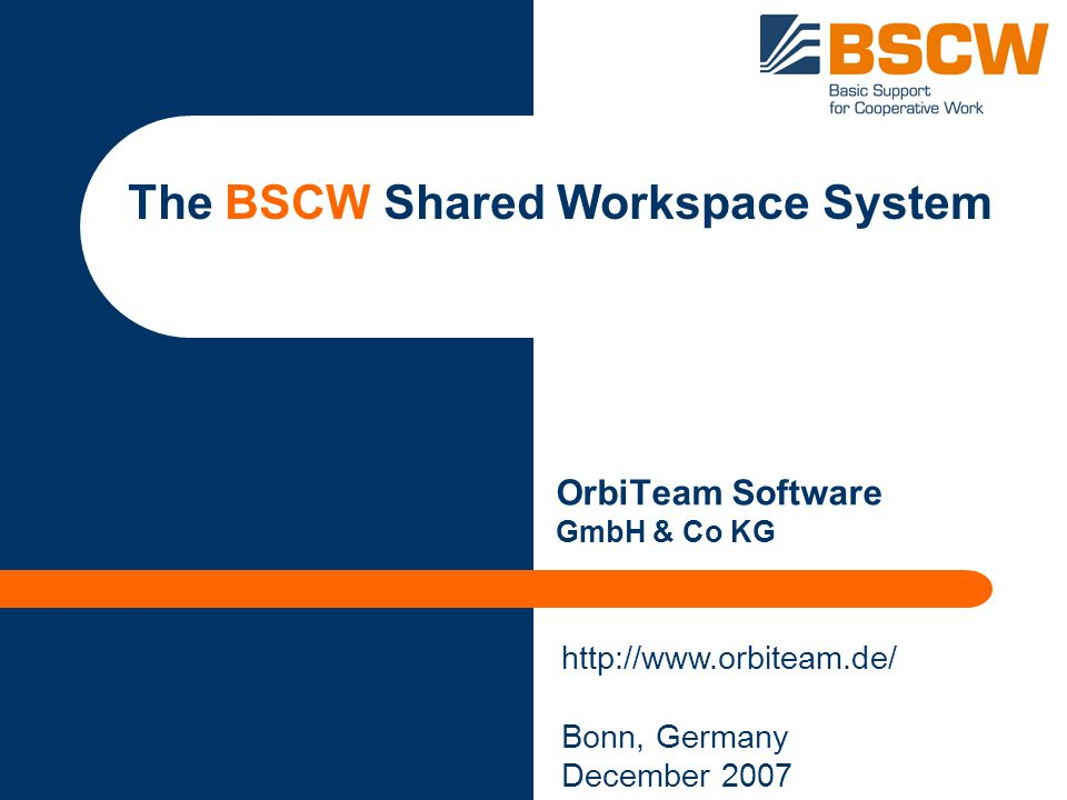 The BSCW Shared Workspace System OrbiTeam Software GmbH & Co KG http://www.orbiteam.de/ Bonn, Germany December 2007