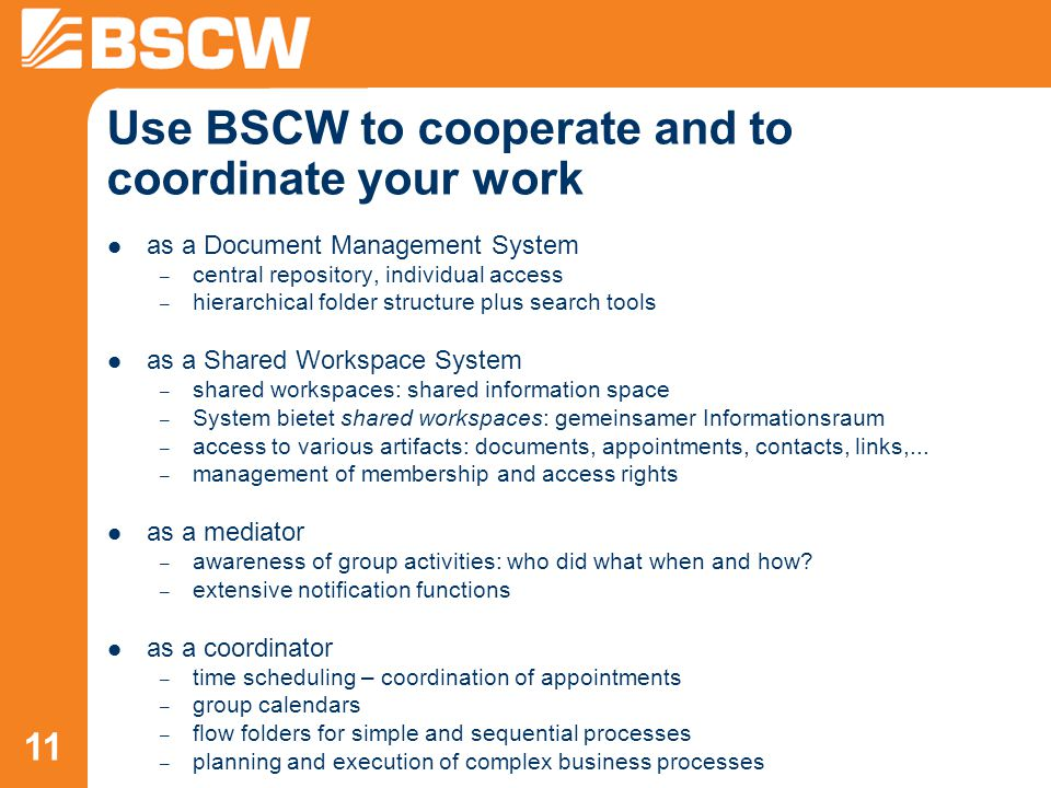 11 Use BSCW to cooperate and to coordinate your work as a Document Management System – central repository, individual access – hierarchical folder structure plus search tools as a Shared Workspace System – shared workspaces: shared information space – System bietet shared workspaces: gemeinsamer Informationsraum – access to various artifacts: documents, appointments, contacts, links,...