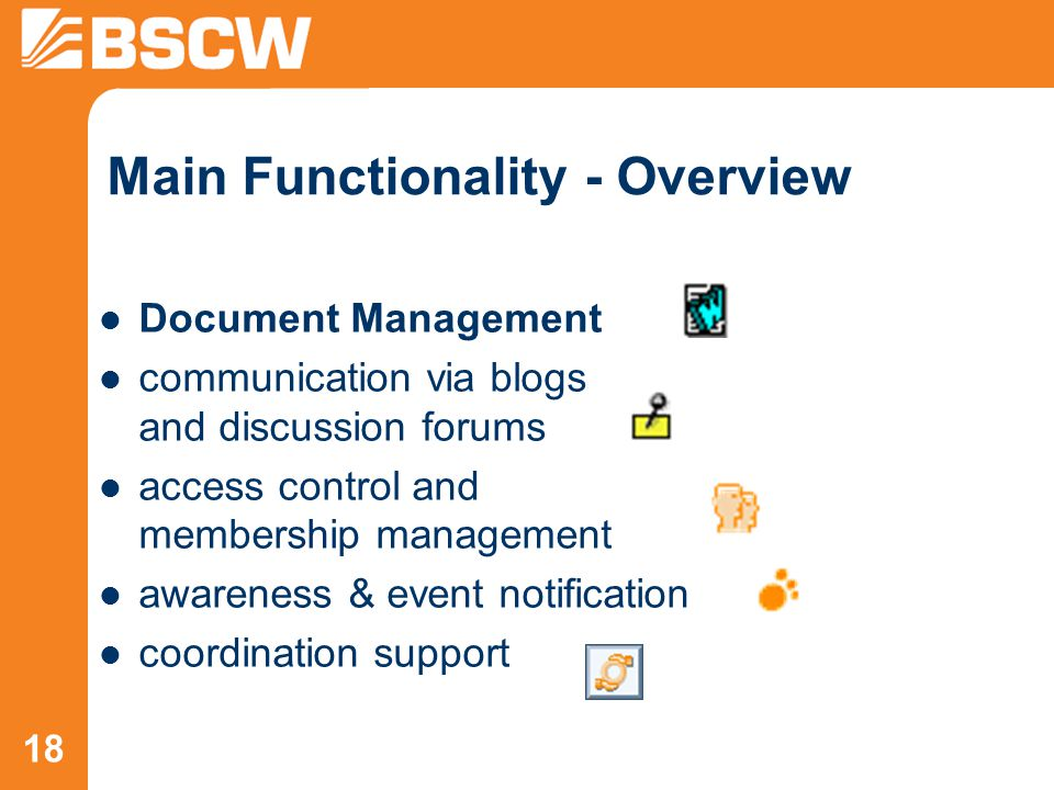 18 Main Functionality - Overview Document Management communication via blogs and discussion forums access control and membership management awareness & event notification coordination support