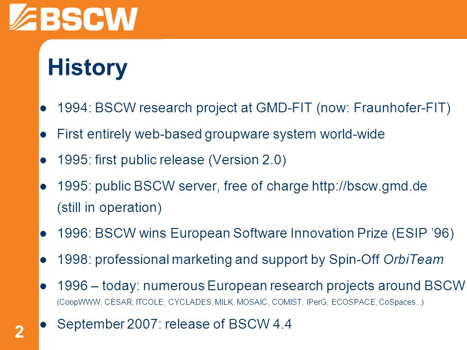 2 History 1994: BSCW research project at GMD-FIT (now: Fraunhofer-FIT) First entirely web-based groupware system world-wide 1995: first public release