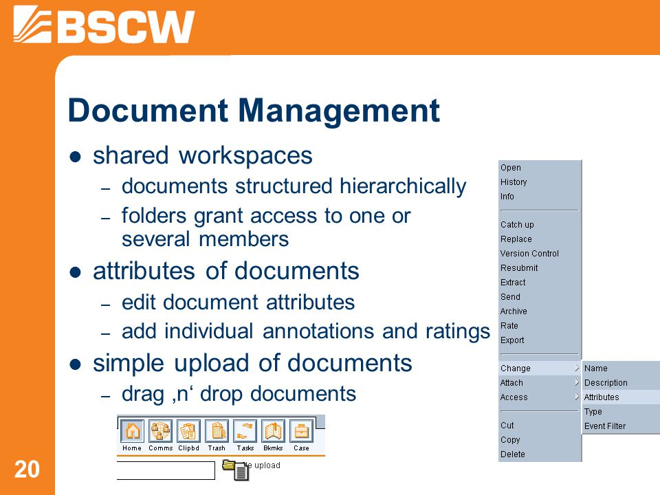 20 Document Management shared workspaces – documents structured hierarchically – folders grant access to one or several members attributes of documents – edit document attributes – add individual annotations and ratings simple upload of documents – drag 'n' drop documents