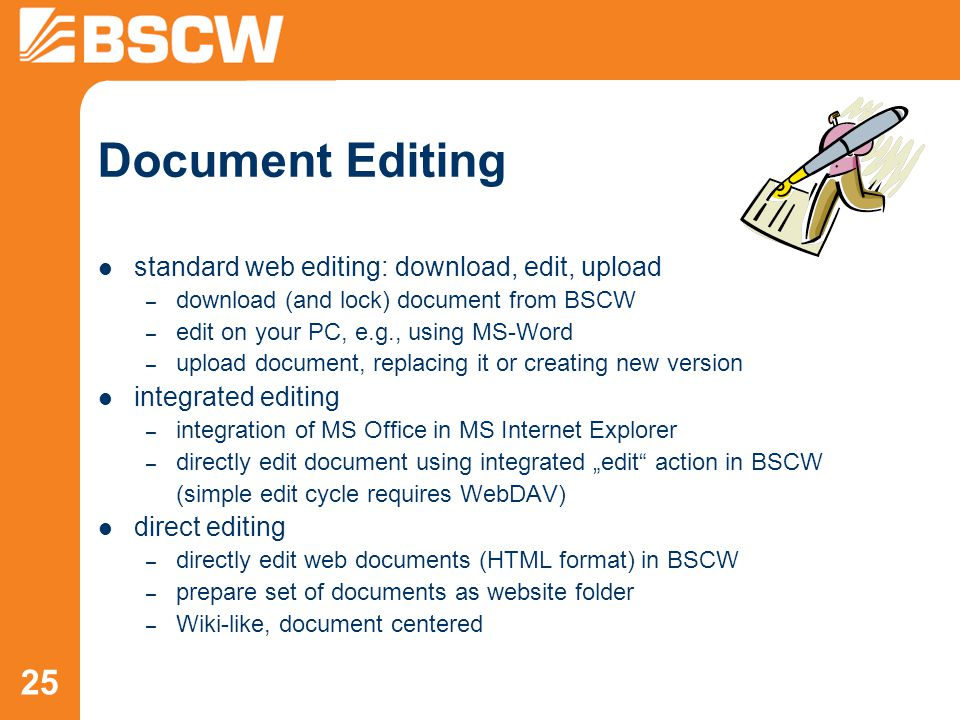 "25 Document Editing standard web editing: download, edit, upload – download (and lock) document from BSCW – edit on your PC, e.g., using MS-Word – upload document, replacing it or creating new version integrated editing – integration of MS Office in MS Internet Explorer – directly edit document using integrated ""edit action in BSCW (simple edit cycle requires WebDAV) direct editing – directly edit web documents (HTML format) in BSCW – prepare set of documents as website folder – Wiki-like, document centered"