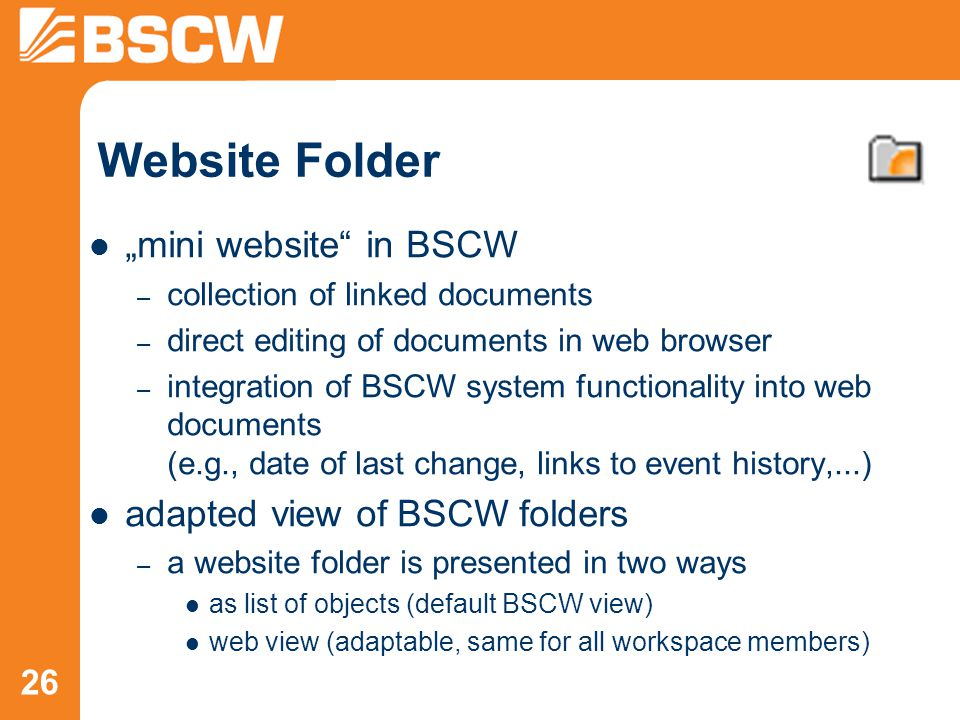 "26 Website Folder ""mini website in BSCW – collection of linked documents – direct editing of documents in web browser – integration of BSCW system functionality into web documents (e.g., date of last change, links to event history,...) adapted view of BSCW folders – a website folder is presented in two ways as list of objects (default BSCW view) web view (adaptable, same for all workspace members)"