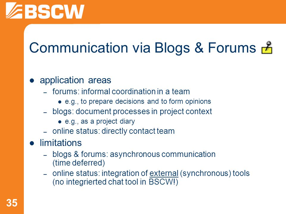 35 Communication via Blogs & Forums application areas – forums: informal coordination in a team e.g., to prepare decisions and to form opinions – blogs: document processes in project context e.g., as a project diary – online status: directly contact team limitations – blogs & forums: asynchronous communication (time deferred) – online status: integration of external (synchronous) tools (no integrierted chat tool in BSCW!)
