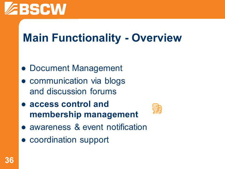 36 Main Functionality - Overview Document Management communication via blogs and discussion forums access control and membership management awareness & event notification coordination support