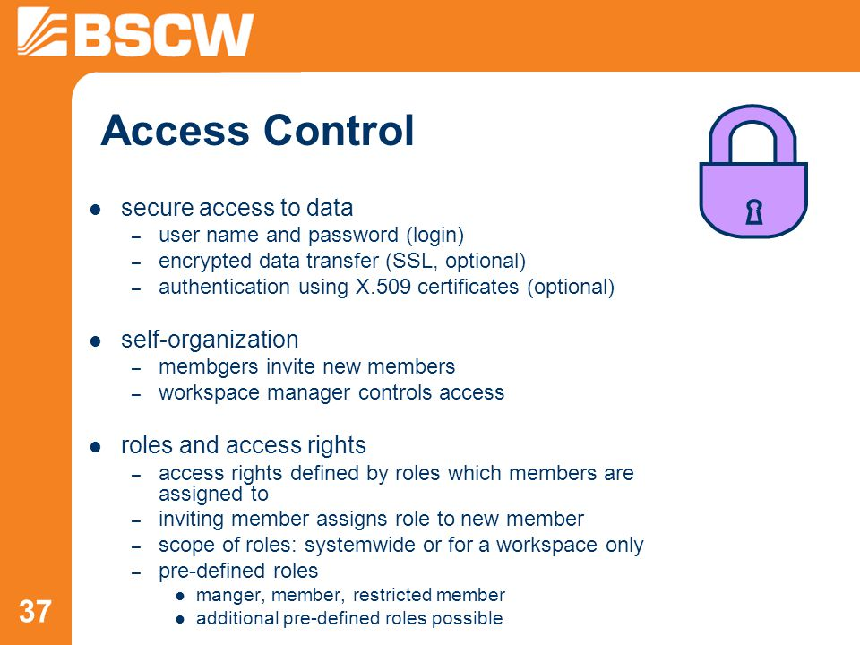37 Access Control secure access to data – user name and password (login) – encrypted data transfer (SSL, optional) – authentication using X.509 certificates (optional) self-organization – membgers invite new members – workspace manager controls access roles and access rights – access rights defined by roles which members are assigned to – inviting member assigns role to new member – scope of roles: systemwide or for a workspace only – pre-defined roles manger, member, restricted member additional pre-defined roles possible