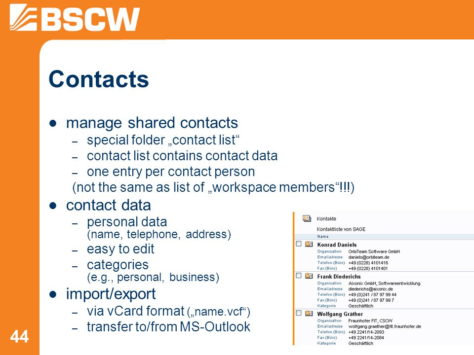 "44 Contacts manage shared contacts – special folder ""contact list – contact list contains contact data – one entry per contact person (not the same as list of ""workspace members !!!) contact data – personal data (name, telephone, address) – easy to edit – categories (e.g., personal, business) import/export – via vCard format (""name.vcf ) – transfer to/from MS-Outlook"