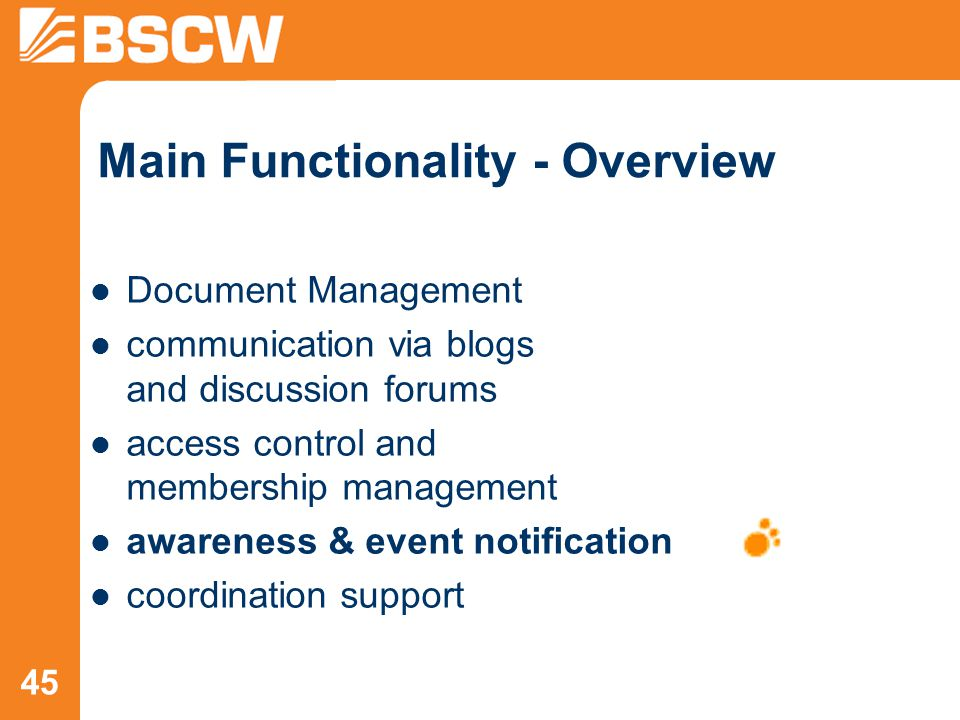 45 Main Functionality - Overview Document Management communication via blogs and discussion forums access control and membership management awareness & event notification coordination support