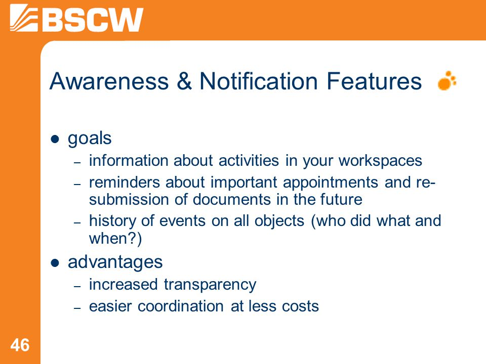 46 Awareness & Notification Features goals – information about activities in your workspaces – reminders about important appointments and re- submissi