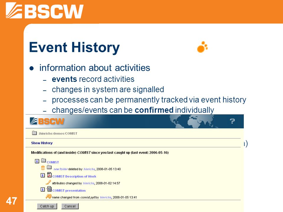 47 Event History information about activities – events record activities – changes in system are signalled – processes can be permanently tracked via event history – changes/events can be confirmed individually events contain – date and name of user – more details (e.g., where an object originally came from) – event icons: new object changes made to object object was read changes in sub folders