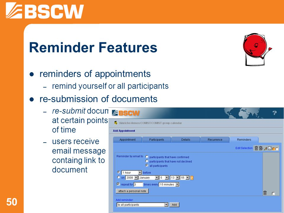 50 reminders of appointments – remind yourself or all participants re-submission of documents – re-submit document at certain points of time – users receive email message containg link to document Reminder Features