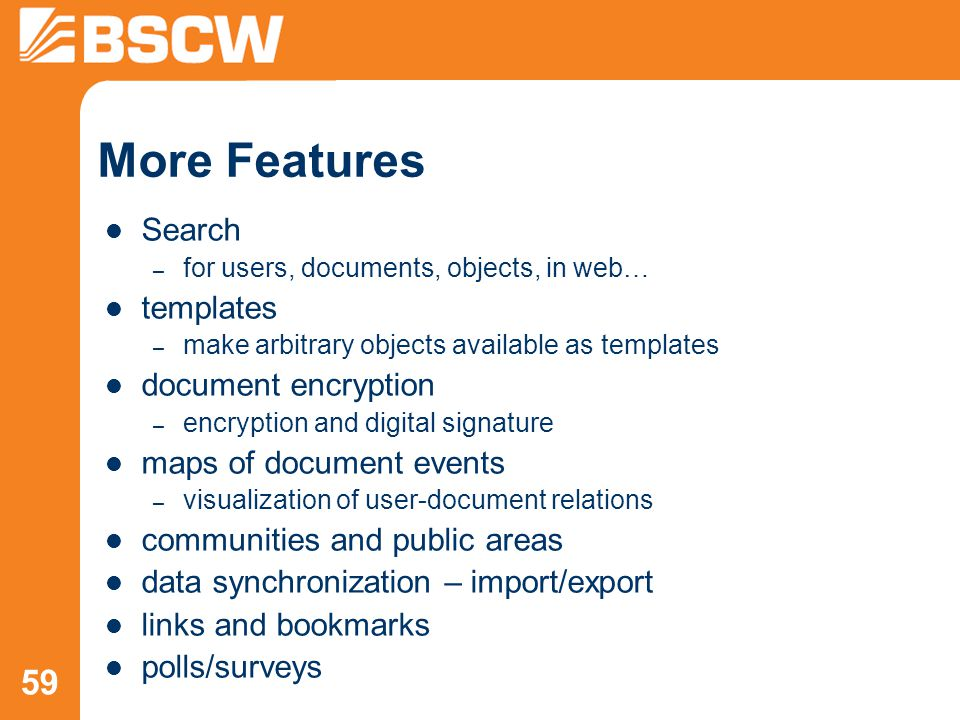 59 More Features Search – for users, documents, objects, in web… templates – make arbitrary objects available as templates document encryption – encryption and digital signature maps of document events – visualization of user-document relations communities and public areas data synchronization – import/export links and bookmarks polls/surveys
