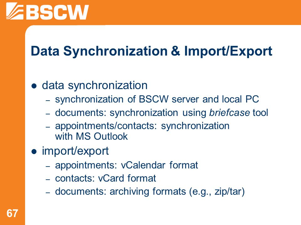 67 Data Synchronization & Import/Export data synchronization – synchronization of BSCW server and local PC – documents: synchronization using briefcase tool – appointments/contacts: synchronization with MS Outlook import/export – appointments: vCalendar format – contacts: vCard format – documents: archiving formats (e.g., zip/tar)
