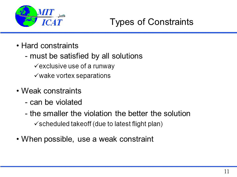 11 Types of Constraints Hard constraints - must be satisfied by all solutions exclusive use of a runway wake vortex separations Weak constraints - can