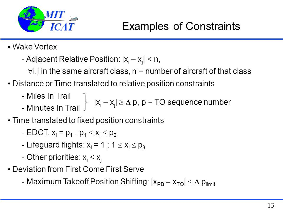 13 Examples of Constraints Wake Vortex - Adjacent Relative Position: |x i – x j | < n,  i,j in the same aircraft class, n = number of aircraft of tha
