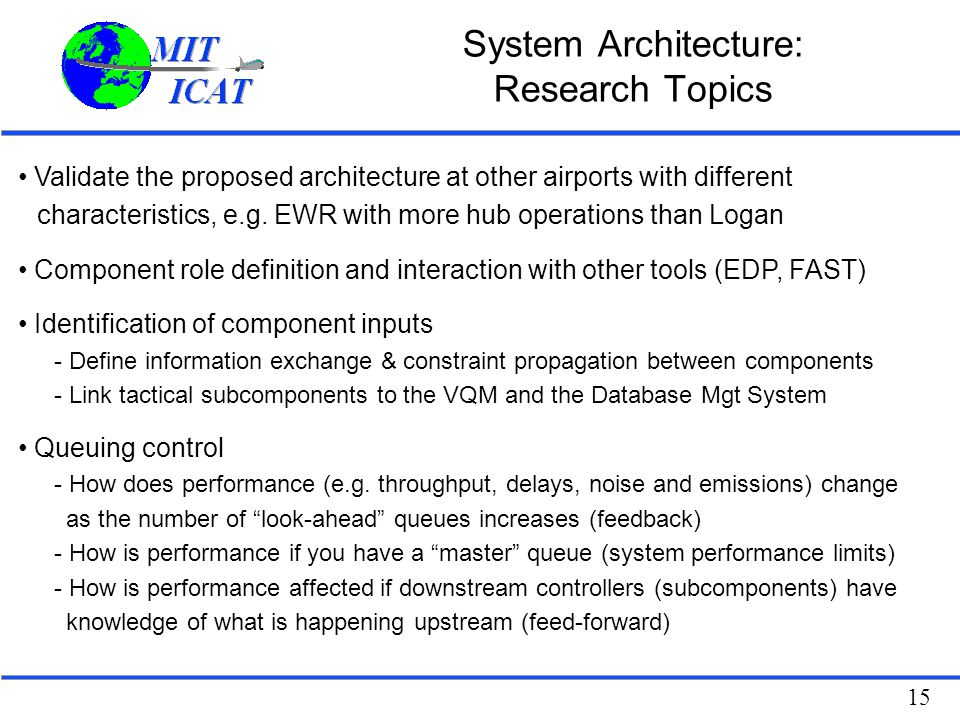 15 System Architecture: Research Topics Validate the proposed architecture at other airports with different characteristics, e.g. EWR with more hub op