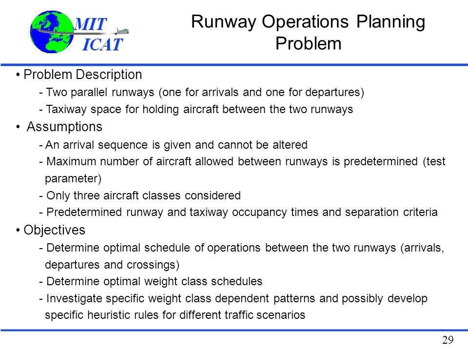 29 Runway Operations Planning Problem Problem Description - Two parallel runways (one for arrivals and one for departures) - Taxiway space for holding
