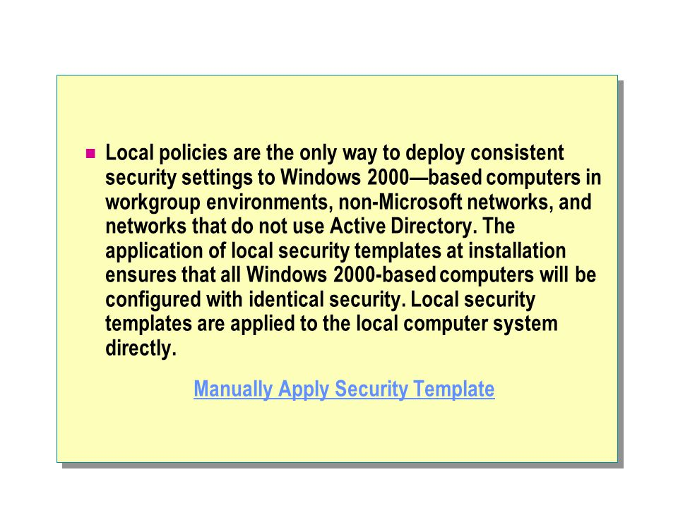 Local policies are the only way to deploy consistent security settings to Windows 2000—based computers in workgroup environments, non-Microsoft networks, and networks that do not use Active Directory.