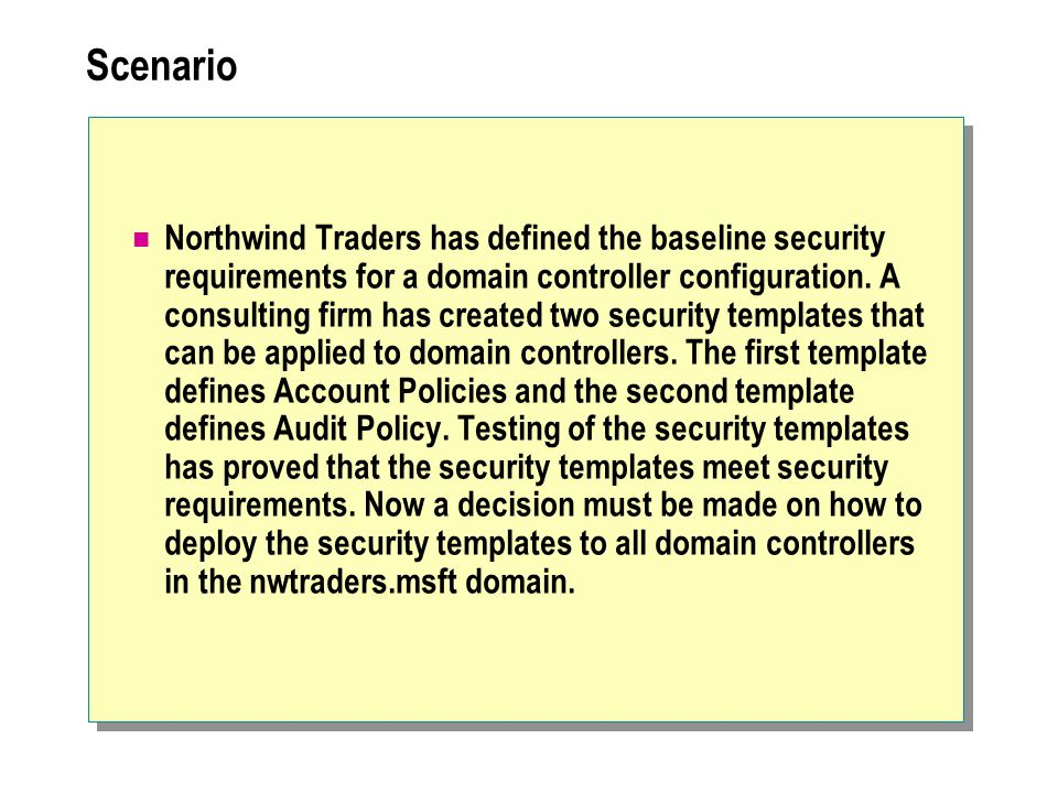 Scenario Northwind Traders has defined the baseline security requirements for a domain controller configuration.