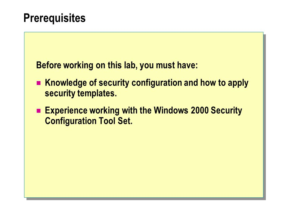 Prerequisites Before working on this lab, you must have: Knowledge of security configuration and how to apply security templates.