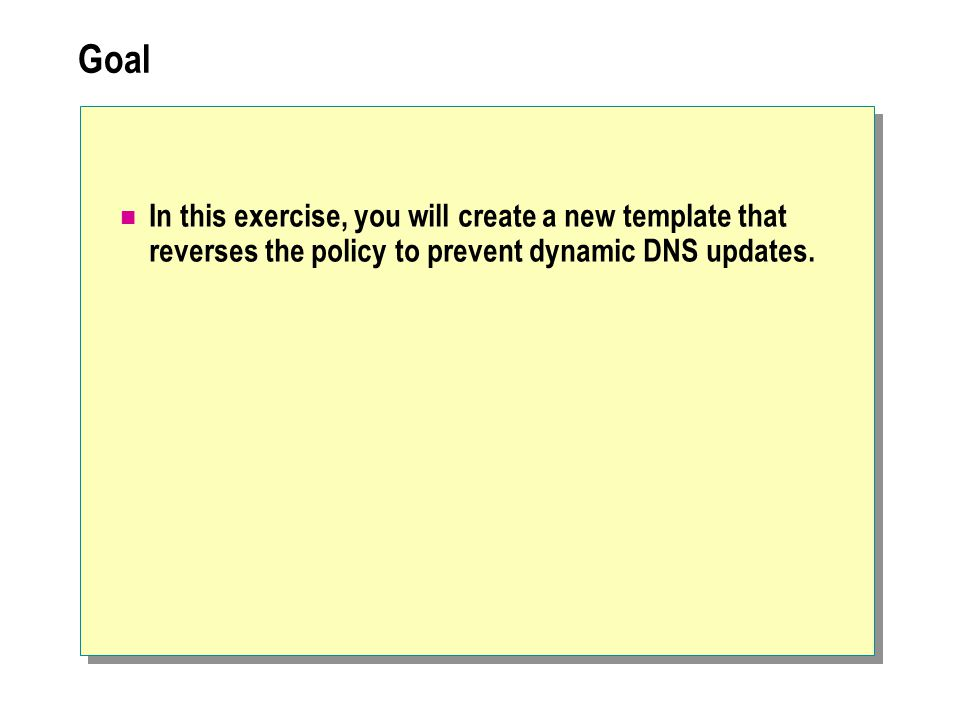 Goal In this exercise, you will create a new template that reverses the policy to prevent dynamic DNS updates.