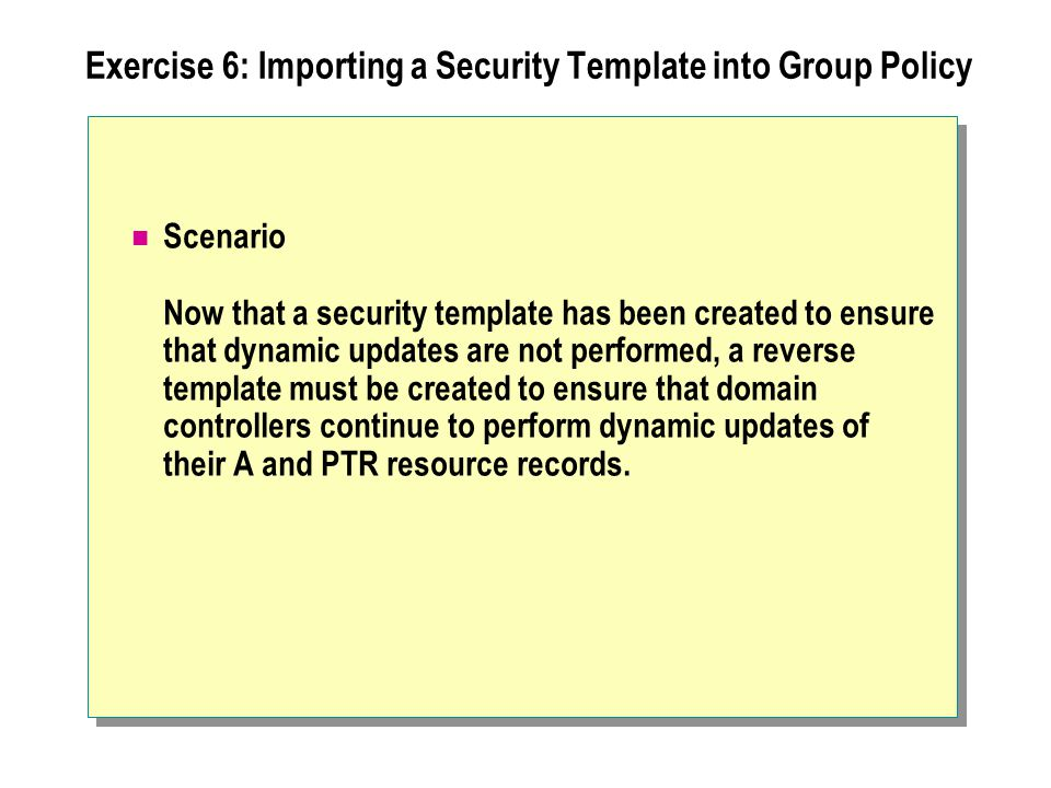Exercise 6: Importing a Security Template into Group Policy Scenario Now that a security template has been created to ensure that dynamic updates are not performed, a reverse template must be created to ensure that domain controllers continue to perform dynamic updates of their A and PTR resource records.