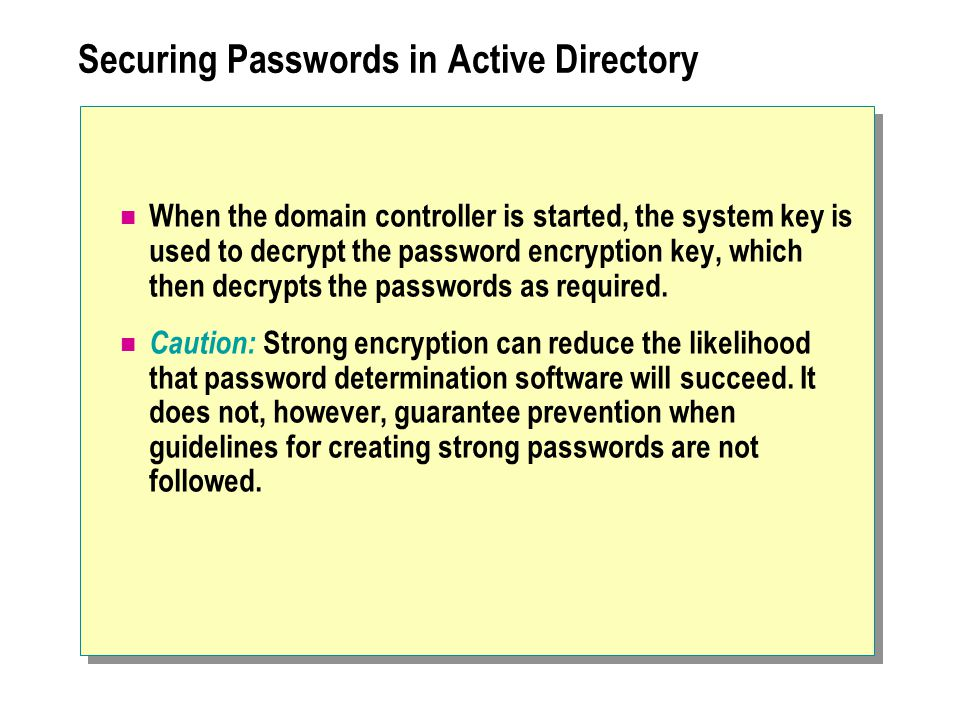 Securing Passwords in Active Directory When the domain controller is started, the system key is used to decrypt the password encryption key, which then decrypts the passwords as required.