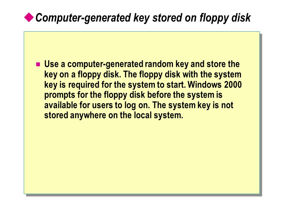  Computer-generated key stored on floppy disk Use a computer-generated random key and store the key on a floppy disk.
