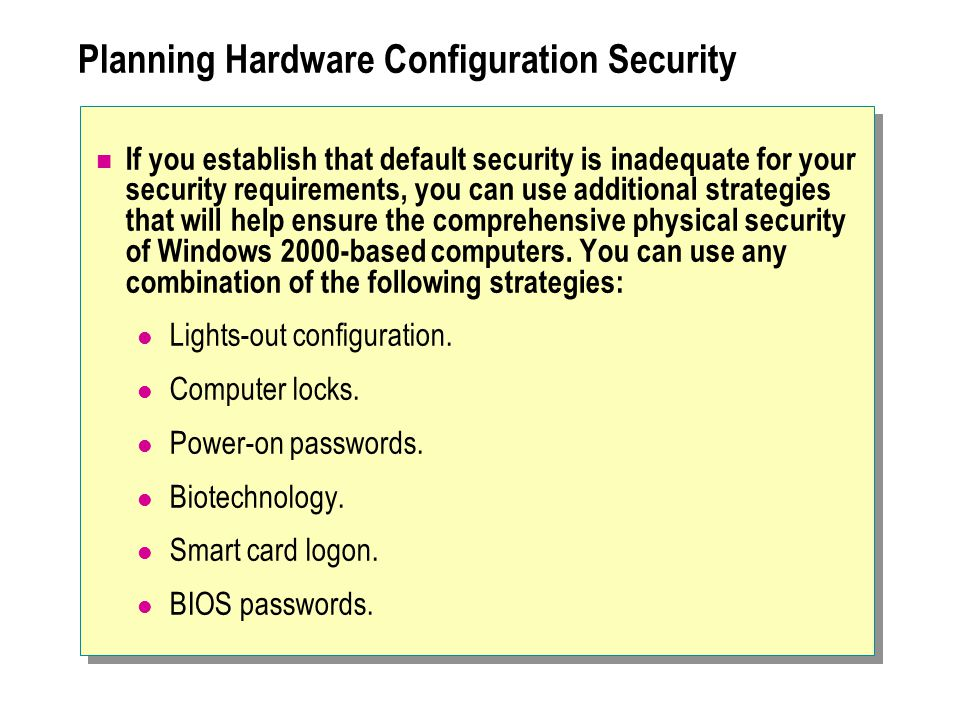 Planning Hardware Configuration Security If you establish that default security is inadequate for your security requirements, you can use additional strategies that will help ensure the comprehensive physical security of Windows 2000-based computers.