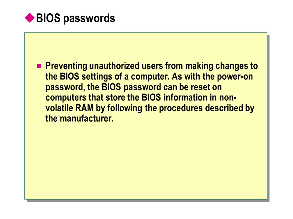  BIOS passwords Preventing unauthorized users from making changes to the BIOS settings of a computer.