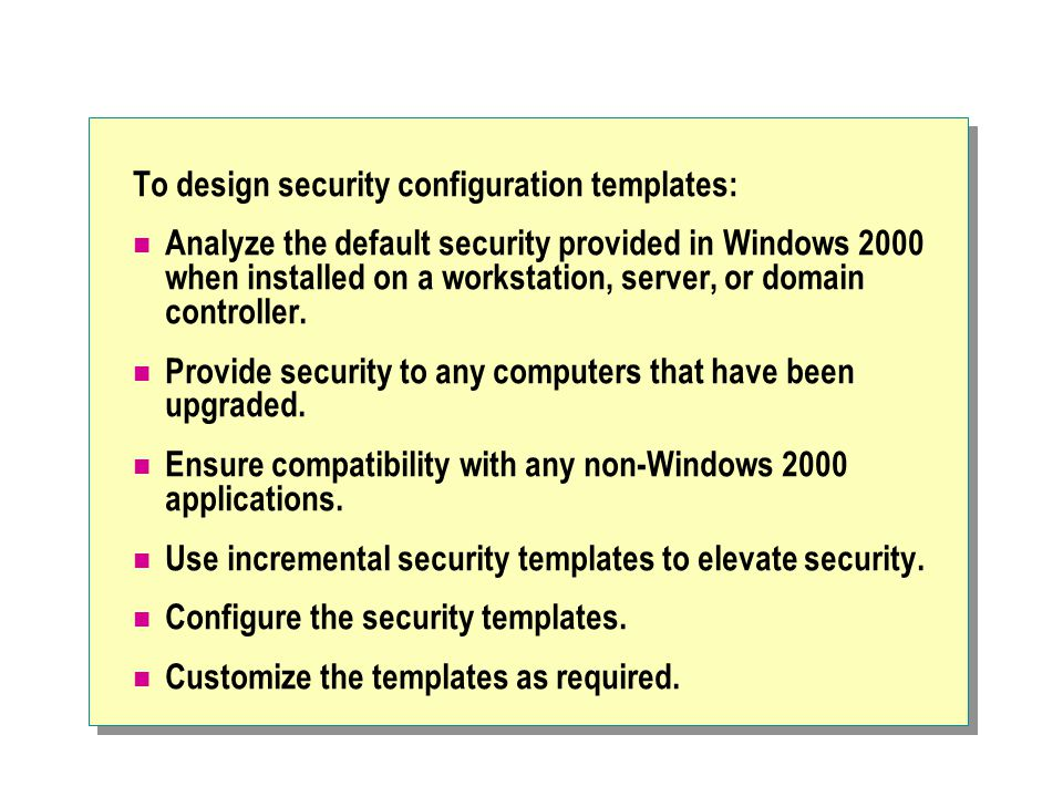 To design security configuration templates: Analyze the default security provided in Windows 2000 when installed on a workstation, server, or domain controller.