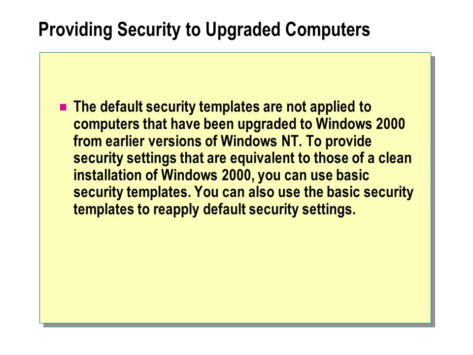 Providing Security to Upgraded Computers The default security templates are not applied to computers that have been upgraded to Windows 2000 from earlier versions of Windows NT.