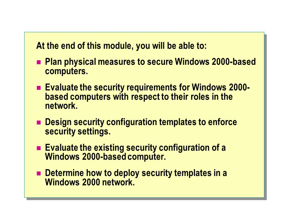 At the end of this module, you will be able to: Plan physical measures to secure Windows 2000-based computers.
