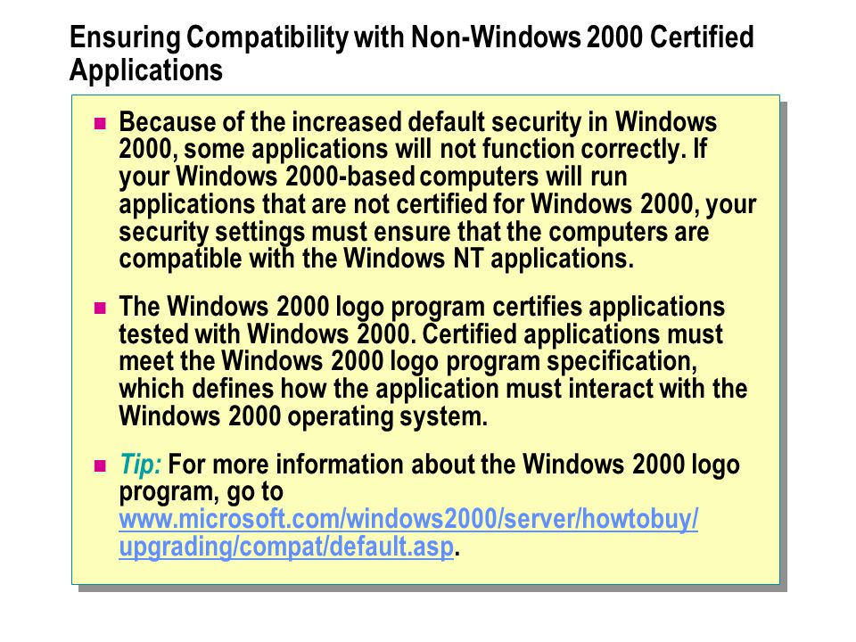 Ensuring Compatibility with Non-Windows 2000 Certified Applications Because of the increased default security in Windows 2000, some applications will not function correctly.