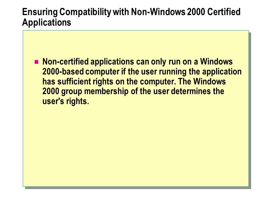 Ensuring Compatibility with Non-Windows 2000 Certified Applications Non-certified applications can only run on a Windows 2000-based computer if the user running the application has sufficient rights on the computer.