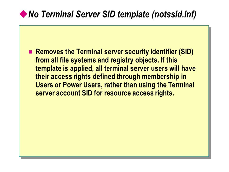  No Terminal Server SID template (notssid.inf) Removes the Terminal server security identifier (SID) from all file systems and registry objects.